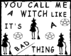 YOU CALL ME A WITCH LIKE