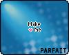 (*Par*) Make me