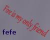 fire is my only friend