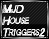 MJD House Triggers 2
