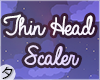 ༄Thin Head Scaler
